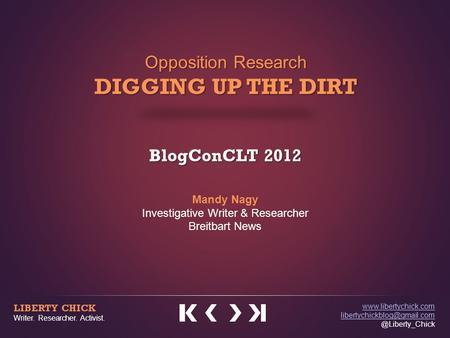 Opposition Research DIGGING UP THE DIRT BlogConCLT 2012 Mandy Nagy Investigative Writer & Researcher Breitbart News LIBERTY CHICK Writer. Researcher. Activist.