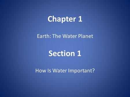 Chapter 1 Earth: The Water Planet Section 1 How Is Water Important?