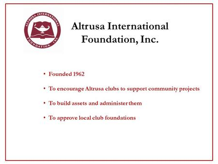 Altrusa International Foundation, Inc. Founded 1962 To encourage Altrusa clubs to support community projects To build assets and administer them To approve.