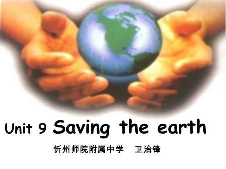 Unit 9 Saving the earth 忻州师院附属中学 卫治锋. Welcome to the Earth Summit.