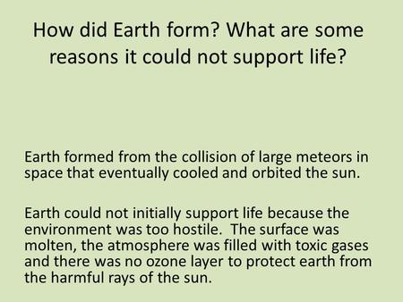 How did Earth form? What are some reasons it could not support life? Earth formed from the collision of large meteors in space that eventually cooled and.