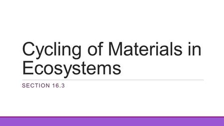 Cycling of Materials in Ecosystems SECTION 16.3. Biogeochemical Cycles A pathway from living things, into nonliving parts of the ecosystem and back All.