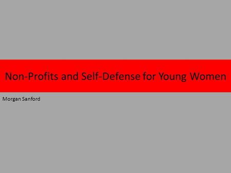 Non-Profits and Self-Defense for Young Women Morgan Sanford.