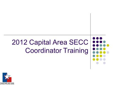 2012 Capital Area SECC Coordinator Training. SECC – What's it all about? Only statutorily authorized workplace campaign for the state agency and higher.