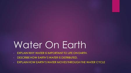 Water On Earth EXPLAIN WHY WATER IS IMPORTANT TO LIFE ON EARTH. DESCRIBE HOW EARTH'S WATER IS DISTRIBUTED. EXPLAIN HOW EARTH'S WATER MOVES THROUGH THE.