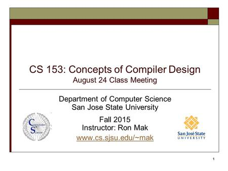 CS 153: Concepts of Compiler Design August 24 Class Meeting Department of Computer Science San Jose State University Fall 2015 Instructor: Ron Mak www.cs.sjsu.edu/~mak.