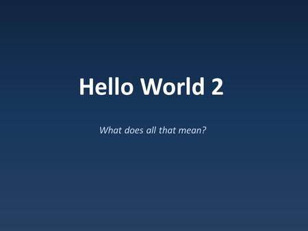 Hello World 2 What does all that mean?.
