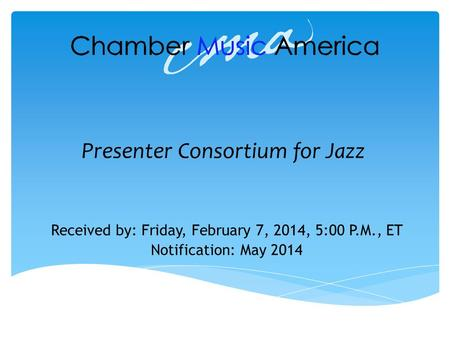 Presenter Consortium for Jazz Received by: Friday, February 7, 2014, 5:00 P.M., ET Notification: May 2014.