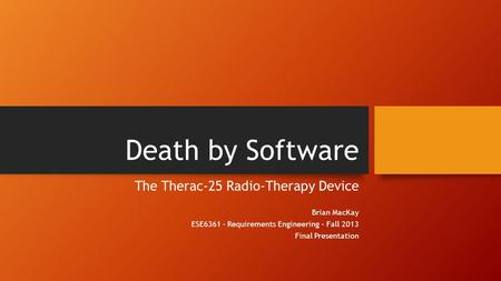 Death by Software The Therac-25 Radio-Therapy Device Brian MacKay ESE6361 - Requirements Engineering – Fall 2013 Final Presentation.
