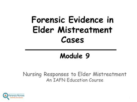 Forensic Evidence in Elder Mistreatment Cases Module 9 Nursing Responses to Elder Mistreatment An IAFN Education Course 1.