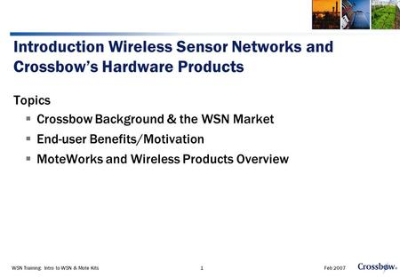 Feb 2007WSN Training: Intro to WSN & Mote Kits1 Introduction Wireless Sensor Networks and Crossbow's Hardware Products Topics  Crossbow Background & the.