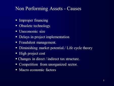 1 Non Performing Assets - Causes  Improper financing  Obsolete technology.  Uneconomic size  Delays in project implementation  Fraudulent management.