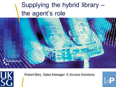 Robert Bley, Sales Manager: E-Access Solutions Supplying the hybrid library – the agent's role.
