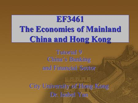 EF3461 The Economies of Mainland China and Hong Kong Tutorial 9 China's Banking and Financial Sector City University of Hong Kong Dr. Isabel Yan.