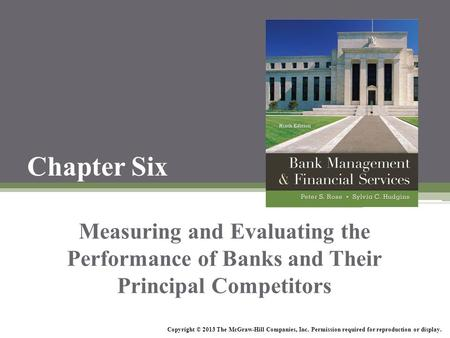 Chapter Six Measuring and Evaluating the Performance of Banks and Their Principal Competitors Copyright © 2013 The McGraw-Hill Companies, Inc. Permission.