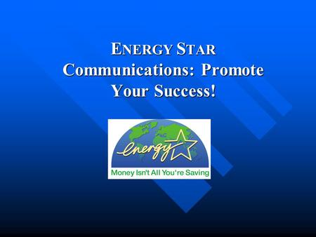 E NERGY S TAR Communications: Promote Your Success!