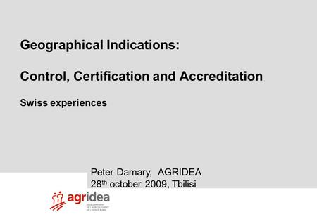 1 Vietnam study tour 8-09-09 Geographical Indications: Control, Certification and Accreditation Swiss experiences Peter Damary, AGRIDEA 28 th october 2009,