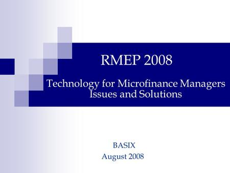 Technology for Microfinance Managers Issues and Solutions RMEP 2008 BASIX August 2008.