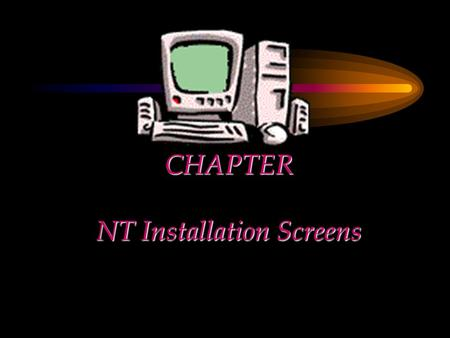 CHAPTER NT Installation Screens. Chapter Objectives Explain the installation in detail Focus on the three stages of installation Use screen images to.