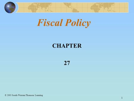 1 Fiscal Policy CHAPTER 27 © 2003 South-Western/Thomson Learning.