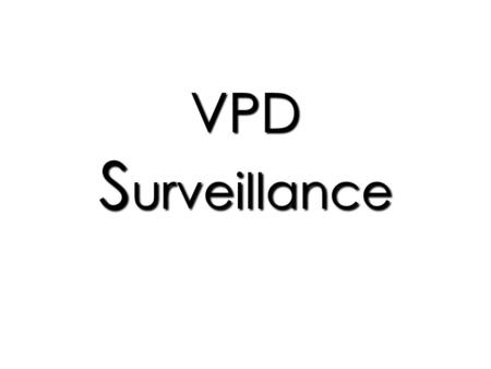 VPD S urveillance. Surveillance is the … Ongoing systematic collection, collation, and analysis of health data and the dissemination of that information.