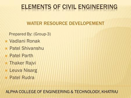 WATER RESOURCE DEVELOPEMENT Prepared By: (Group-3)  Vadlani Ronak  Patel Shivanshu  Patel Parth  Thaker Rajvi  Leuva Nisarg  Patel Rudra ALPHA COLLEGE.