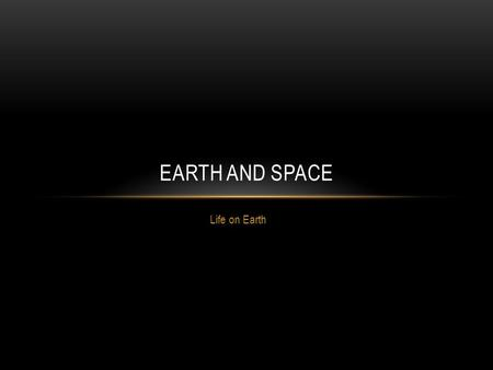 Life on Earth EARTH AND SPACE. Life is great and we get to experience it every day. But what makes us able to have such a luxury? Why are we the only.