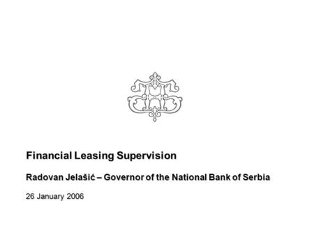 Financial Leasing Supervision Radovan Jelašić – Governor of the National Bank of Serbia 26 January 2006.