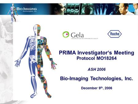 PRIMA Investigator's Meeting Protocol MO18264 ASH 2006 Bio-Imaging Technologies, Inc. December 9 th, 2006.