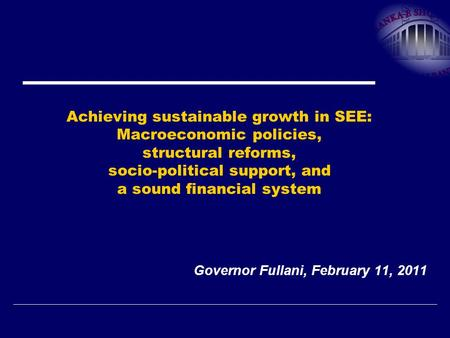 Achieving sustainable growth in SEE: Macroeconomic policies, structural reforms, socio-political support, and a sound financial system Governor Fullani,