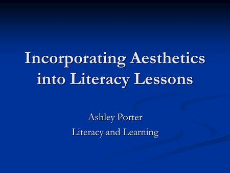 Incorporating Aesthetics into Literacy Lessons Ashley Porter Literacy and Learning.