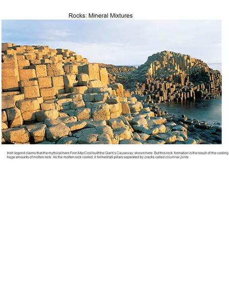 Rocks: Mineral Mixtures Irish legend claims that the mythical hero Finn MacCool built the Giant's Causeway, shown here. But this rock formation is the.
