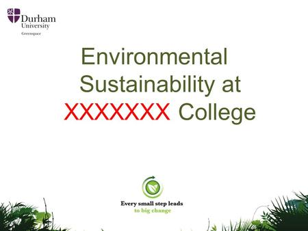 Environmental Sustainability at XXXXXXX College. Greenspace Durham University is committed to environmental sustainability. Greenspace - the University's.