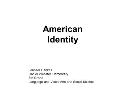 American Identity Jennifer Hankes Daniel Webster Elementary 8th Grade Language and Visual Arts and Social Science.