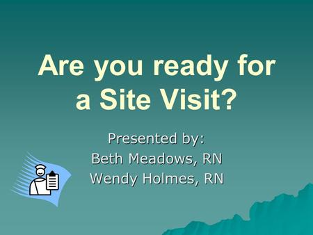 Are you ready for a Site Visit? Presented by: Beth Meadows, RN Wendy Holmes, RN.