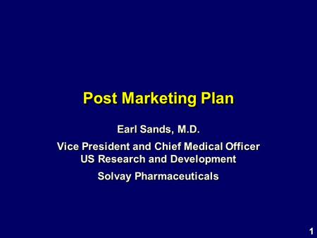 1 Post Marketing Plan Earl Sands, M.D. Vice President and Chief <strong>Medical</strong> Officer US Research and Development Solvay Pharmaceuticals Earl Sands, M.D. Vice.