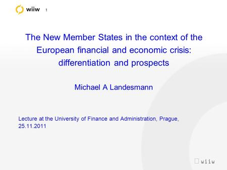  wiiw 1 The New Member States in the context of the European financial and economic crisis: differentiation and prospects Michael A Landesmann Lecture.