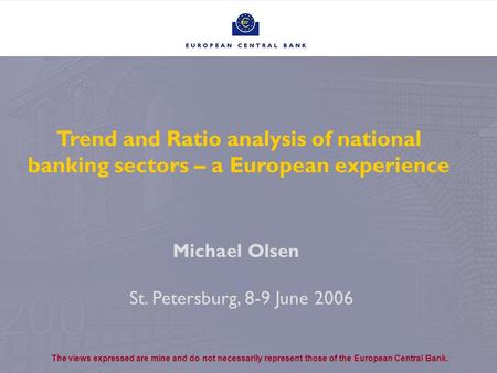1 Trend and Ratio analysis of national banking sectors – a European experience St. Petersburg, 8-9 June 2006 Michael Olsen The views expressed are mine.