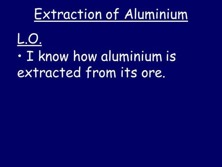 Extraction of Aluminium I know how aluminium is extracted from its ore. L.O.