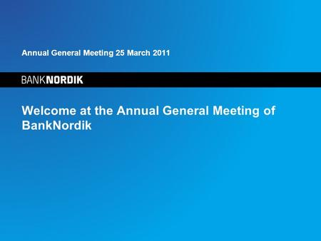 Annual General Meeting 25 March 2011 Welcome at the Annual General Meeting of BankNordik.