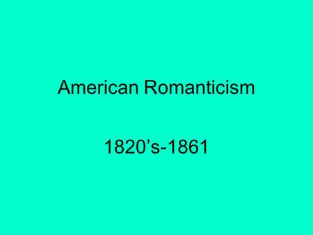American Romanticism 1820's-1861. I. American Life Changes dramatically in a short period of time A. Population in 1800: 5.3 million Population in 1850: