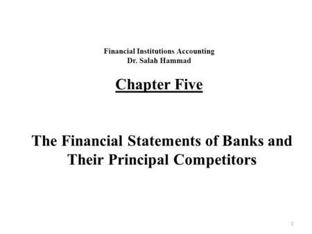 Financial Institutions Accounting Dr. Salah Hammad Chapter Five The Financial Statements of Banks and Their Principal Competitors 1.