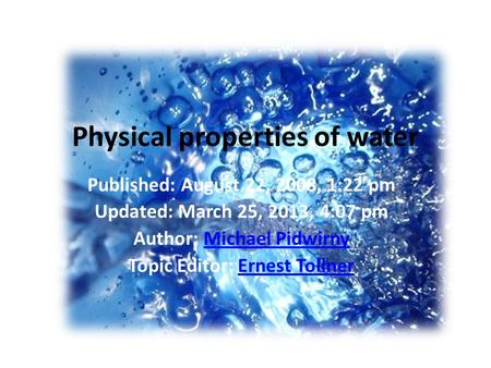 Physical properties of water Published: August 22, 2008, 1:22 pm Updated: March 25, 2013, 4:07 pm Author: Michael PidwirnyMichael Pidwirny Topic Editor: