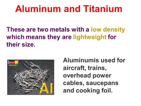 Aluminum and Titanium These are two metals with a low density which means they are lightweight for their size. Aluminumis used for aircraft, trains, overhead.