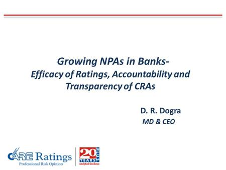 Growing NPAs in Banks- Efficacy of Ratings, Accountability and Transparency of CRAs D. R. Dogra MD & CEO.