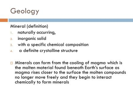 Geology Mineral (definition) 1. naturally occurring, 2. inorganic solid 3. with a specific chemical composition 4. a definite crystalline structure  Minerals.