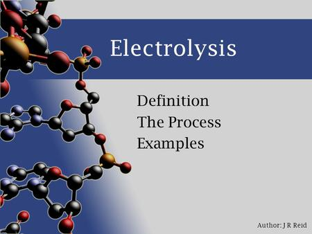 Author: J R Reid Electrolysis Definition The Process Examples.