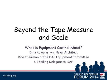 Beyond the Tape Measure and Scale What is Equipment Control About? Dina Kowalyshyn, Naval Architect Vice Chairman of the ISAF Equipment Committee US Sailing.