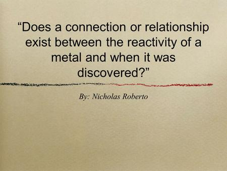 """Does a connection or relationship exist between the reactivity of a metal and when it was discovered?"" By: Nicholas Roberto."