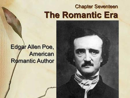 Chapter Seventeen The Romantic Era Edgar Allen Poe, American Romantic Author.